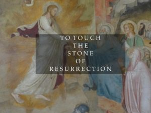 TO TOUCH THE STONE OF RESURRECTION