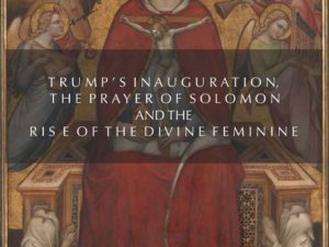 TRUMP'S INAUGURATION, THE PRAYER OF SOLOMON AND THE RISE OF THE DIVINE FEMININE: THE ARC OF THE AMERICAN COVENANT RENEWED