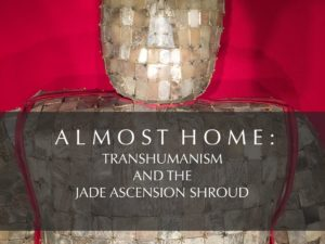ALMOST HOME : TRANSHUMANISM AND THE JADE ASCENSION SHROUD