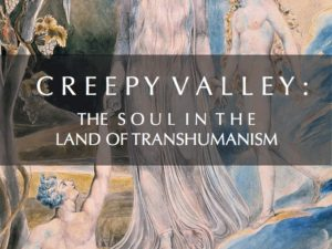 CREEPY VALLEY : THE SOUL IN THE LAND OF TRANSHUMANISM