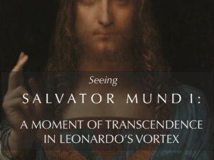 SEEING SALVATOR MUNDI :  A MOMENT OF TRANSCENDENCE IN LEONARDO'S VORTEX