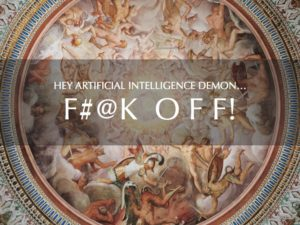 HEY ARTIFICIAL INTELLIGENCE DEMON…F#@K OFF!