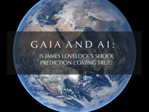 GAIA AND AI: IS JAMES LOVELOCK'S SHOCK PREDICTION COMING TRUE?