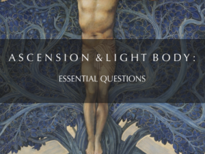 ASCENSION & LIGHT BODY: ESSENTIAL QUESTIONS