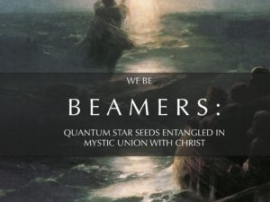 BEAMERS: QUANTUM STAR SEEDS ENTANGLED IN MYSTIC UNION WITH CHRIST