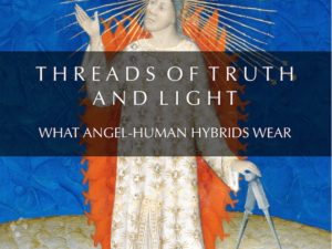 THREADS OF TRUTH AND LIGHT :  WHAT ANGEL-HUMAN HYBRIDS WEAR