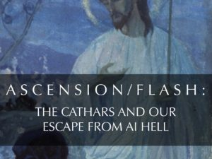 ASCENSION/FLASH: THE CATHARS AND OUR ESCAPE FROM AI HELL