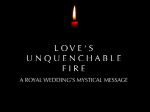 LOVE'S UNQUENCHABLE FIRE : A ROYAL WEDDING'S MYSTICAL MESSAGE