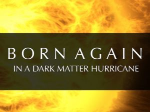 BORN AGAIN IN A DARK MATTER HURRICANE