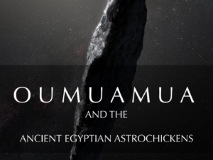 OUMUAMUA AND THE ANCIENT EGYPTIAN ASTROCHICKENS